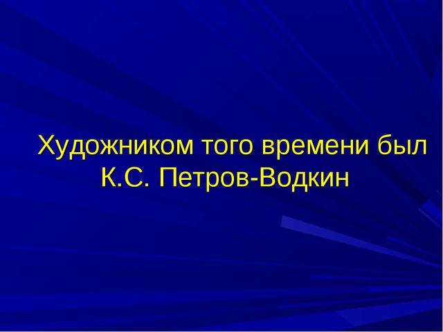 Художником того времени был К.С. Петров-Водкин