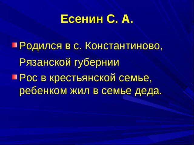 Есенин С. А. Родился в с. Константиново, Рязанской губернии Рос в крестьянско...