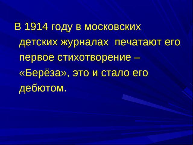 В 1914 году в московских детских журналах печатают его первое стихотворение...