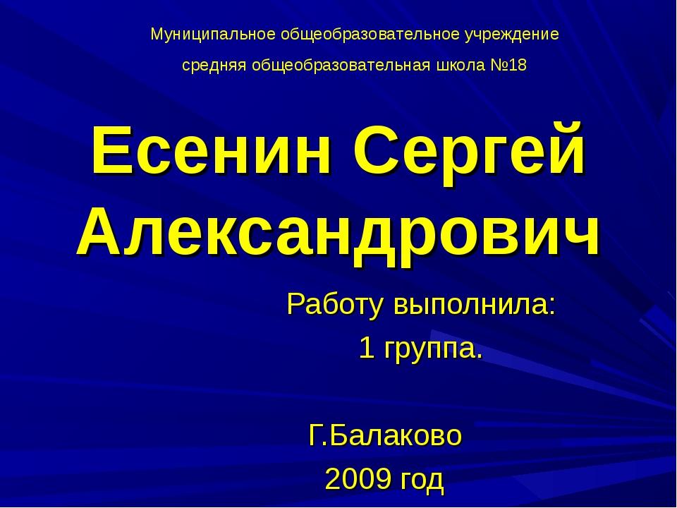 Есенин Сергей Александрович Работу выполнила: 1 группа. Г.Балаково 2009 год М...