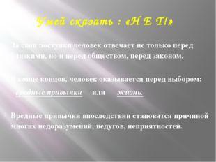 Умей сказать : «Н Е Т!» За свои поступки человек отвечает не только перед бл