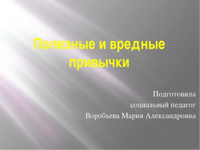 Полезные и вредные привычки Подготовила социальный педагог Воробьева Мария Ал...