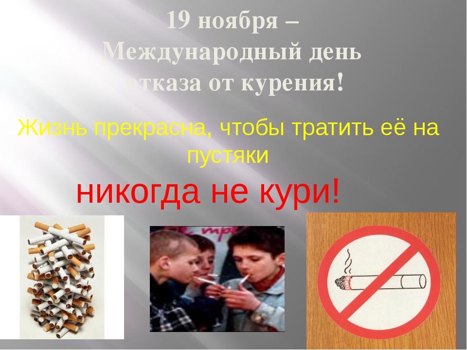 19 ноября – Международный день отказа от курения! Жизнь прекрасна, чтобы трат...