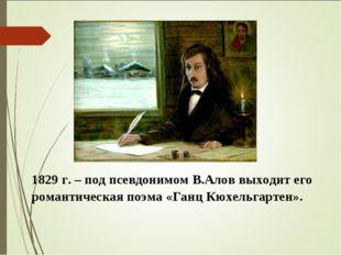 1829 г. – под псевдонимом В.Алов выходит его романтическая поэма «Ганц Кюхель