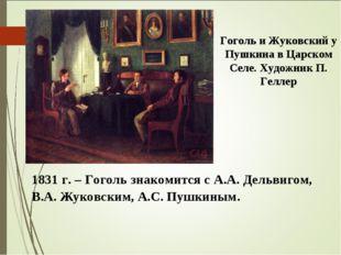1831 г. – Гоголь знакомится с А.А. Дельвигом, В.А. Жуковским, А.С. Пушкиным.