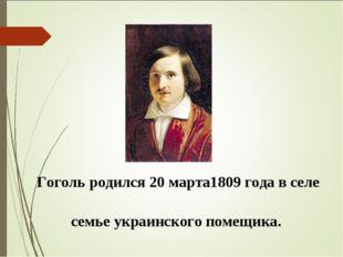 Гоголь родился 20 марта1809 года в селе Соро́чинцы Полта́вской губе́рнии в се