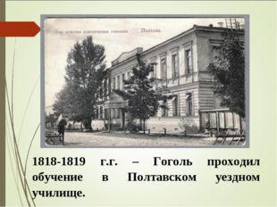 1818-1819 г.г. – Гоголь проходил обучение в Полтавском уездном училище.