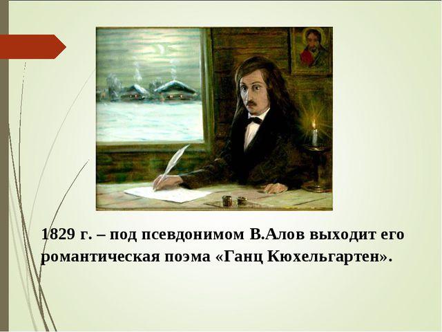 1829 г. – под псевдонимом В.Алов выходит его романтическая поэма «Ганц Кюхель...