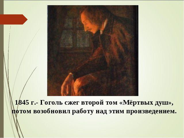 1845 г.- Гоголь сжег второй том «Мёртвых душ», потом возобновил работу над эт...