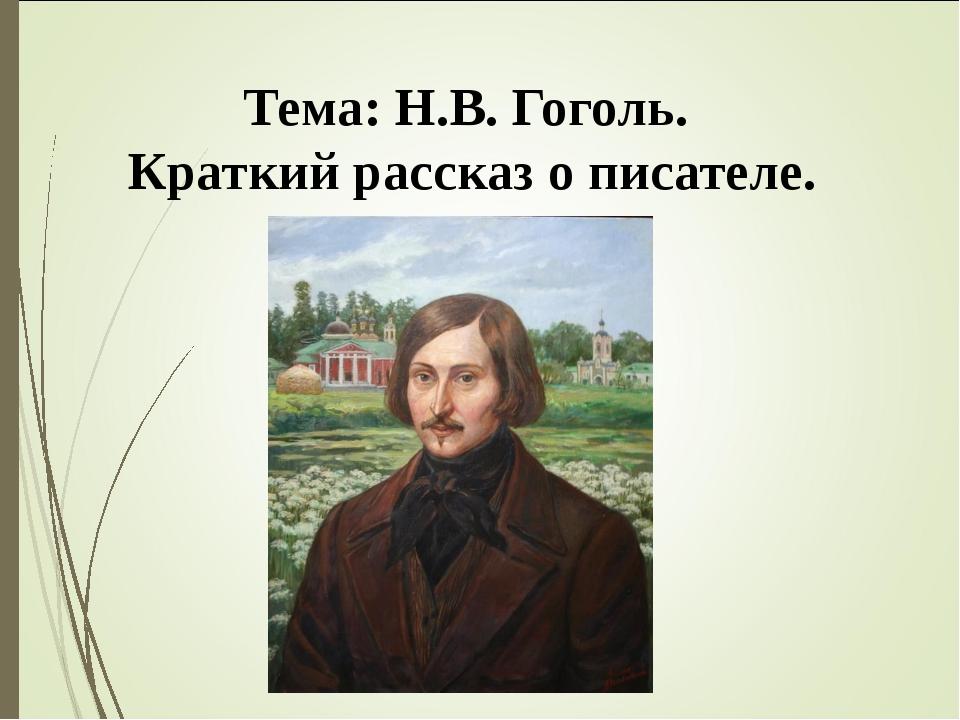 Тема: Н.В. Гоголь. Краткий рассказ о писателе.