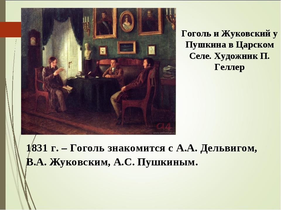 1831 г. – Гоголь знакомится с А.А. Дельвигом, В.А. Жуковским, А.С. Пушкиным....