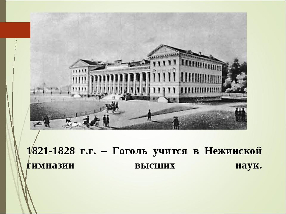 1821-1828 г.г. – Гоголь учится в Нежинской гимназии высших наук.