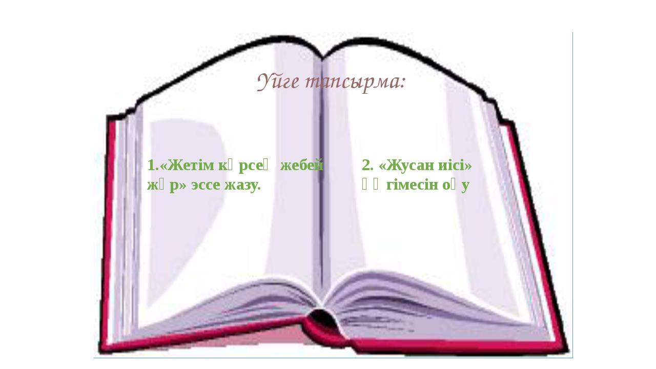 Үйге тапсырма: 1.«Жетім көрсең жебей жүр» эссе жазу. 2. «Жусан иісі» әңгімесі...