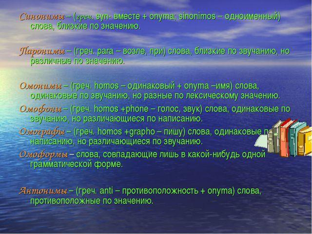 Синонимы – (греч. syn- вместе + onyma; sinonimos – одноименный) слова, близки...