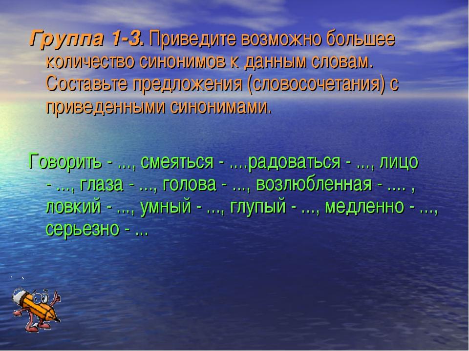 Группа 1-3. Приведите возможно большее количество синонимов к данным словам....