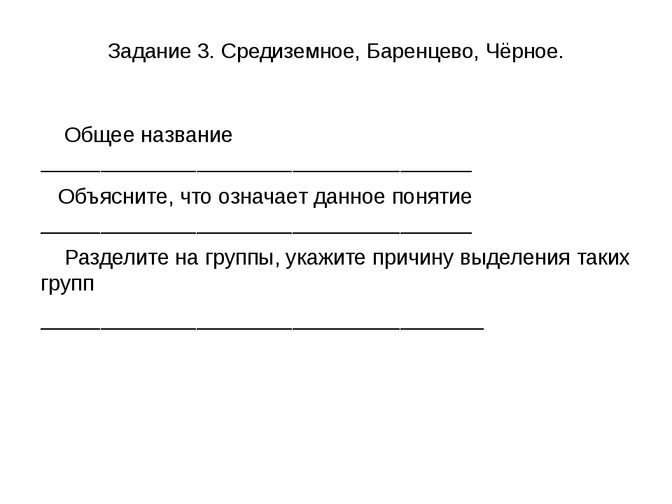 Задание 3. Средиземное, Баренцево, Чёрное. Общее название ___________________...
