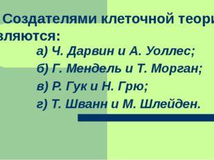 3. Создателями клеточной теории являются: а) Ч. Дарвин и А. Уоллес; б) Г. Ме