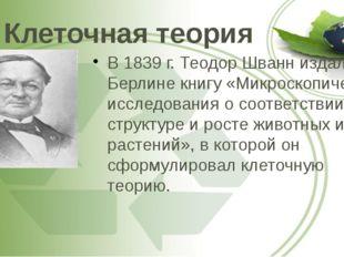 Клеточная теория В 1839 г. Теодор Шванн издал в Берлине книгу «Микроскопическ