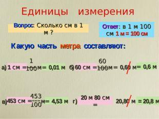 Единицы измерения Вопрос: Сколько см в 1 м ? Ответ: в 1 м 100 см 1 м = 100 см