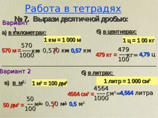 Работа в тетрадях й2ђ@ № 7. Вырази десятичной дробью: 1 ц = 1 00 кг 1 км = 1