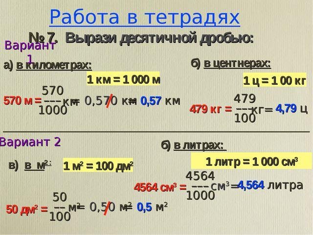 Работа в тетрадях й2ђ@ № 7. Вырази десятичной дробью: 1 ц = 1 00 кг 1 км = 1...