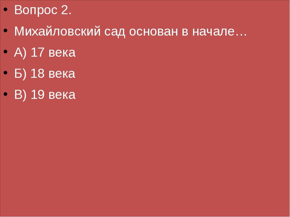 Вопрос 2. Михайловский сад основан в начале… А) 17 века Б) 18 века В) 19 века
