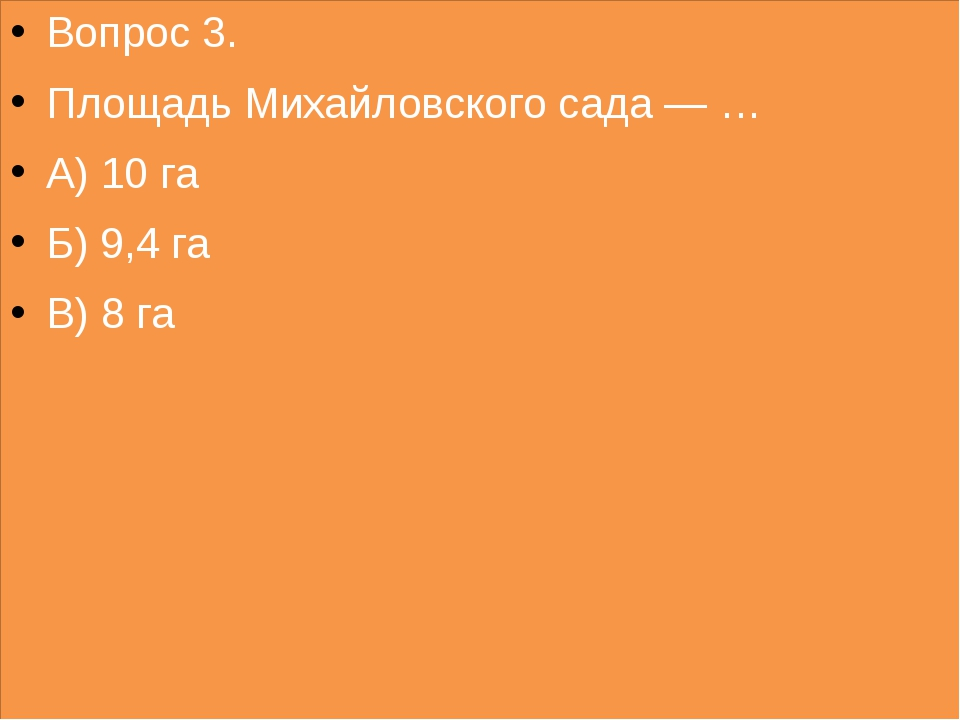 Вопрос 3. Площадь Михайловского сада — … А) 10 га Б) 9,4 га В) 8 га