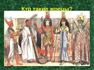 Кто такие жрецы? Жрецы – это посредники между людьми и богами. У греков и еги