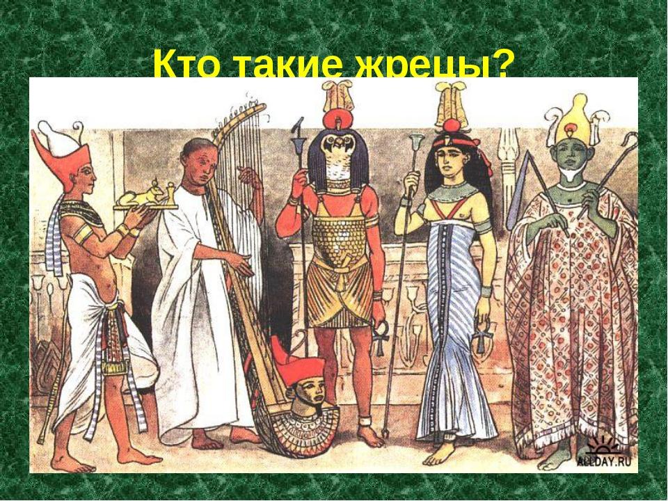 Кто такие жрецы? Жрецы – это посредники между людьми и богами. У греков и еги...