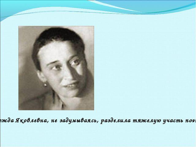 Надежда Яковлевна, не задумываясь, разделила тяжелую участь поэта…