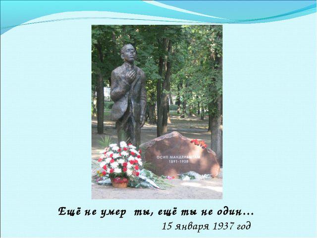 Ещё не умер ты, ещё ты не один… 15 января 1937 год