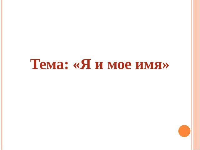 Тема: «Я и мое имя»