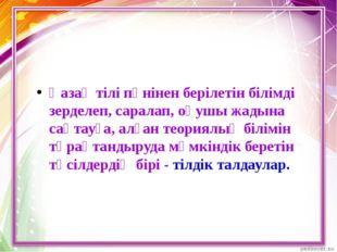 Қазақ тілі пәнінен берілетін білімді зерделеп, саралап, оқушы жадына сақтауға