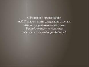6. Из какого произведения А.С. Пушкина взяты следующие строчки: «Негде, в три