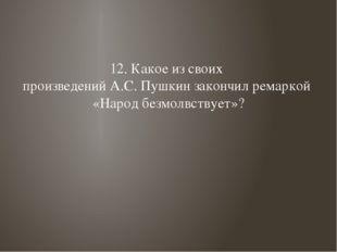12. Какое из своих произведений А.С. Пушкин закончил ремаркой «Народ безмолвс