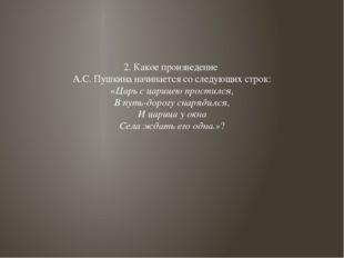 2. Какое произведение А.С. Пушкина начинается со следующих строк: «Царь с цар