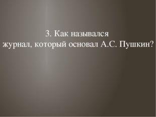 3. Как назывался журнал, который основал А.С. Пушкин?