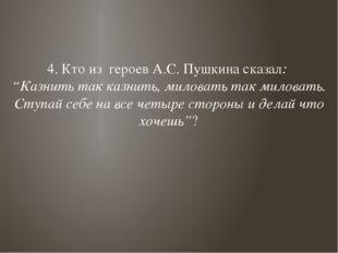 """4. Кто из героев А.С. Пушкина сказал: """"Казнить так казнить, миловать так мило"""