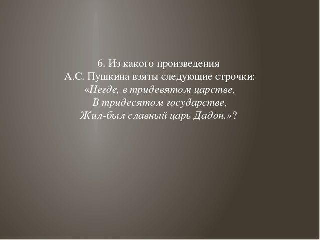 6. Из какого произведения А.С. Пушкина взяты следующие строчки: «Негде, в три...