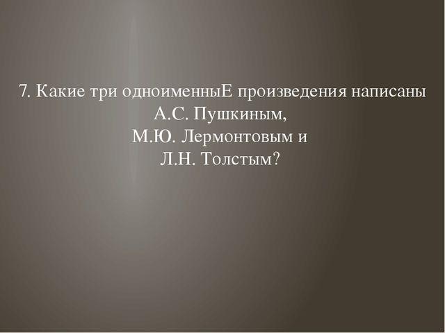 7. Какие три одноименныЕ произведения написаны А.С. Пушкиным, М.Ю. Лермонтовы...