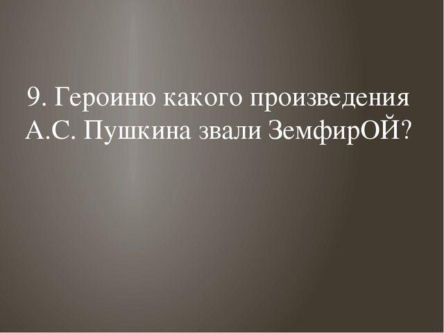 9. Героиню какого произведения А.С. Пушкина звали ЗемфирОЙ?