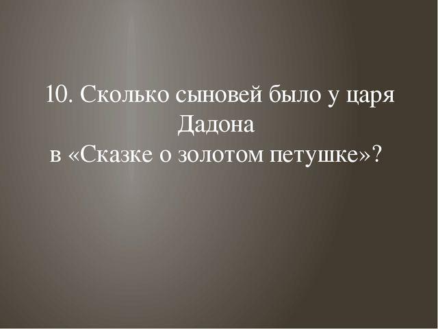 10. Сколько сыновей было у царя Дадона в «Сказке о золотом петушке»?