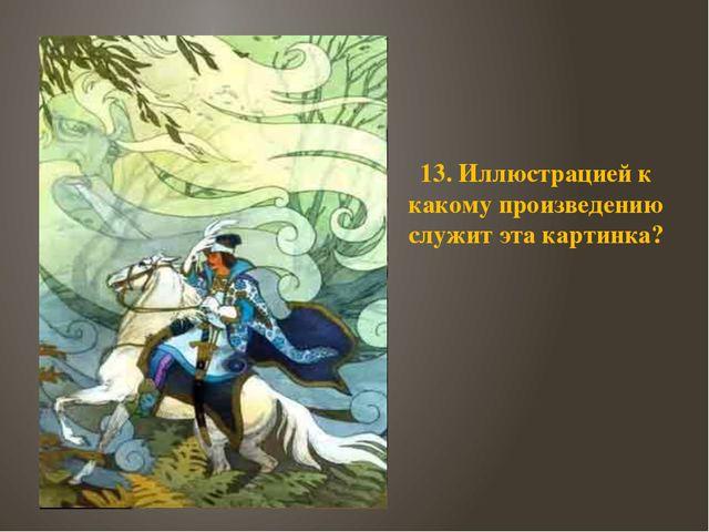 13. Иллюстрацией к какому произведению служит эта картинка?