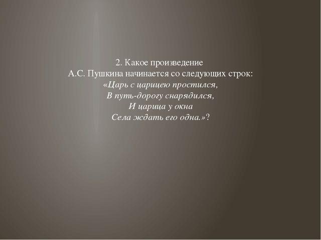 2. Какое произведение А.С. Пушкина начинается со следующих строк: «Царь с цар...