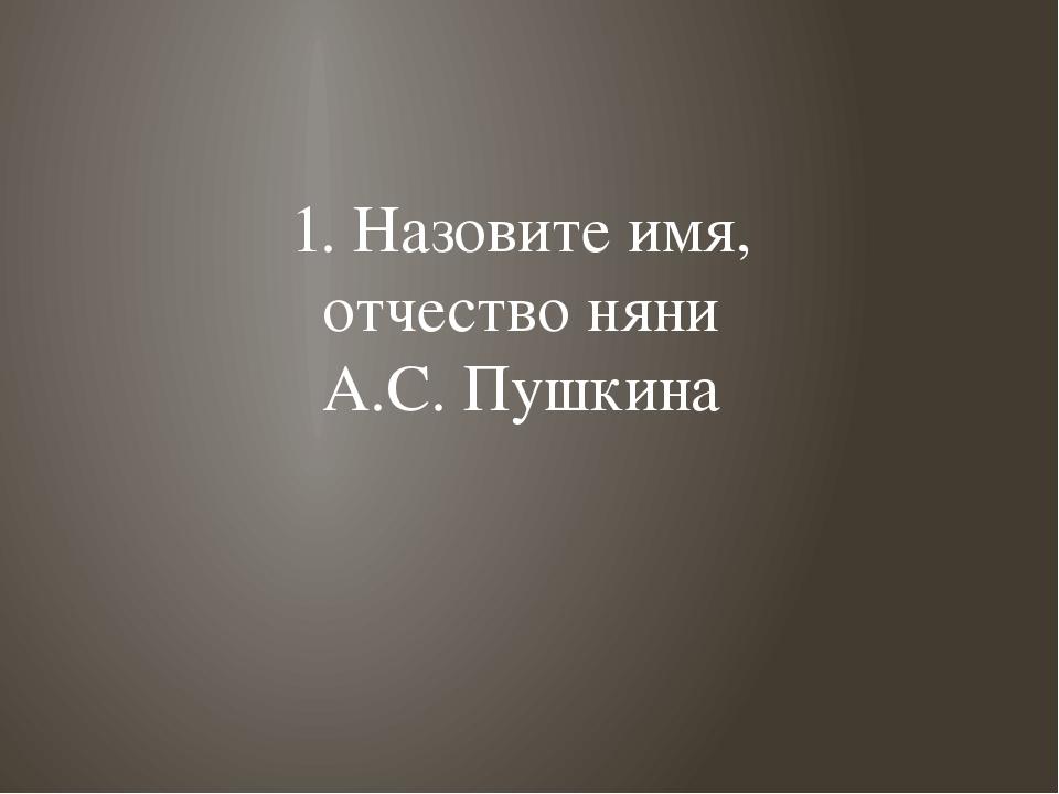 1. Назовите имя, отчество няни А.С. Пушкина