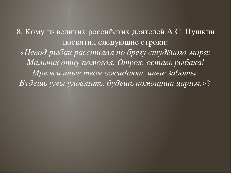 8. Кому из великих российских деятелей А.С. Пушкин посвятил следующие строки:...