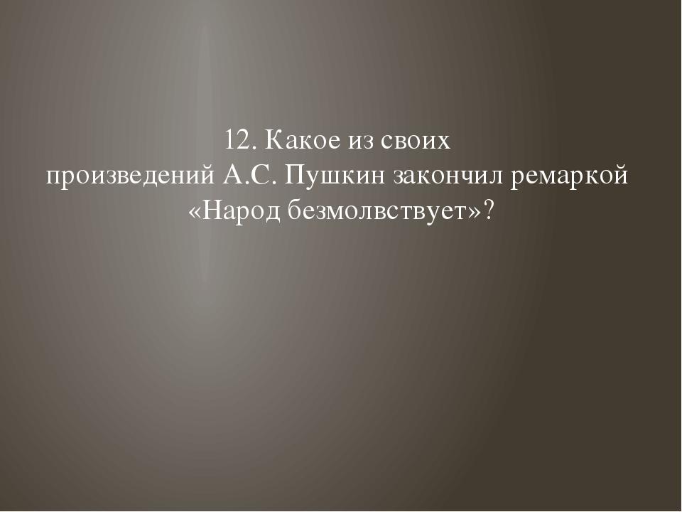 12. Какое из своих произведений А.С. Пушкин закончил ремаркой «Народ безмолвс...