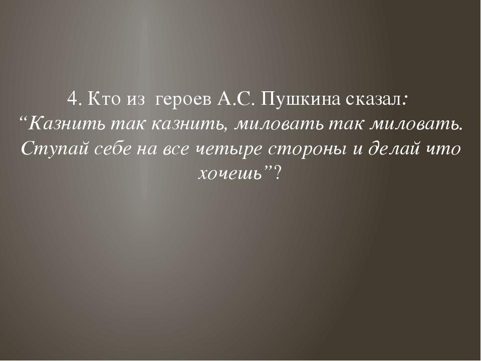"""4. Кто из героев А.С. Пушкина сказал: """"Казнить так казнить, миловать так мило..."""