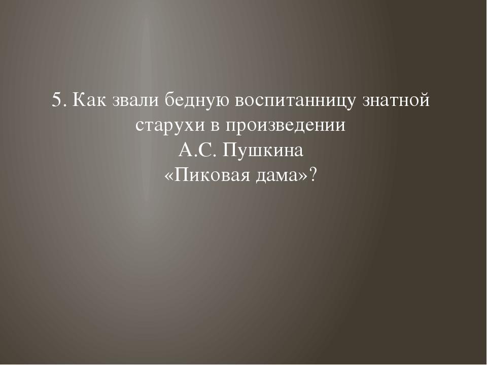 5. Как звали бедную воспитанницу знатной старухи в произведении А.С. Пушкина...
