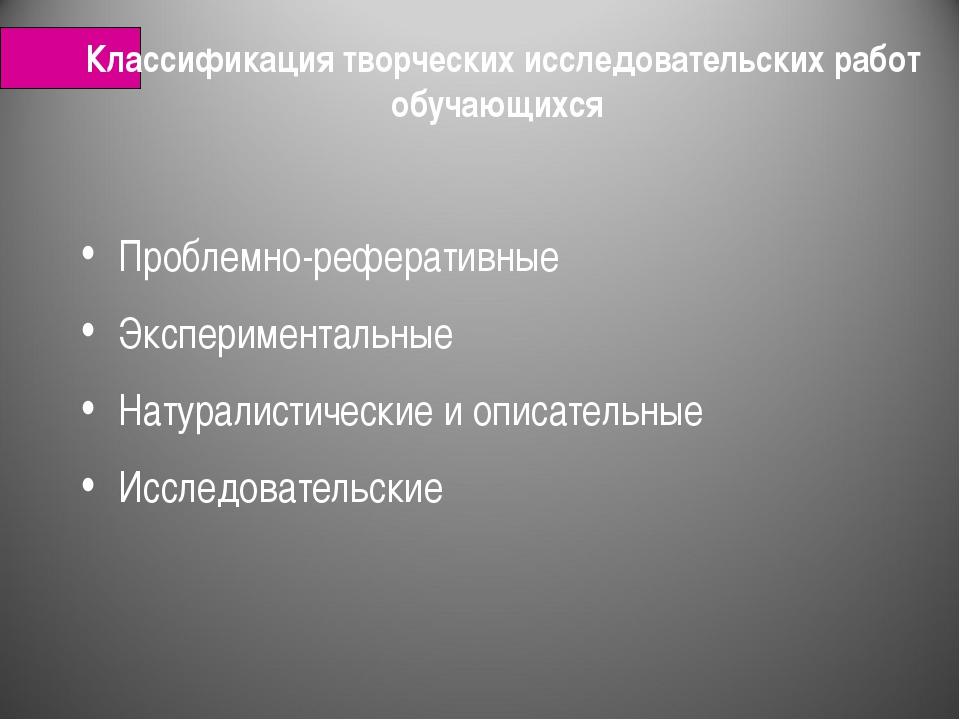 Классификация творческих исследовательских работ обучающихся Проблемно-рефера...